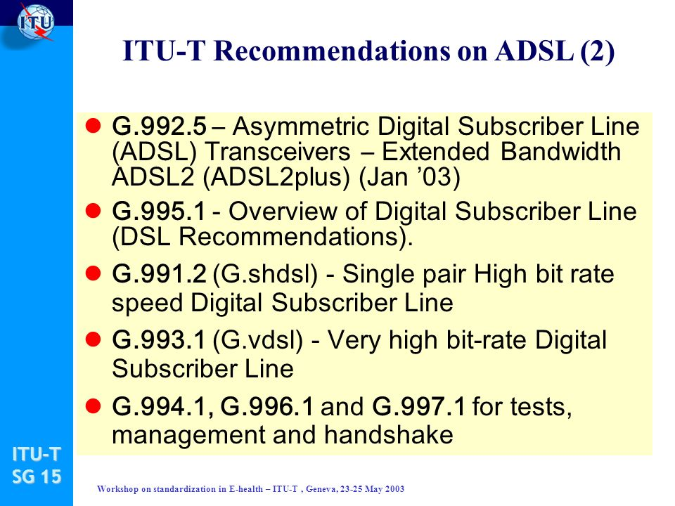 ITU-T SG 15 Workshop on standardization in E-health – ITU-T, Geneva, 23-25 May 2003 G.992.5 – Asymmetric Digital Subscriber Line (ADSL) Transceivers – Extended Bandwidth ADSL2 (ADSL2plus) (Jan 03) lG.995.1 - Overview of Digital Subscriber Line (DSL Recommendations).