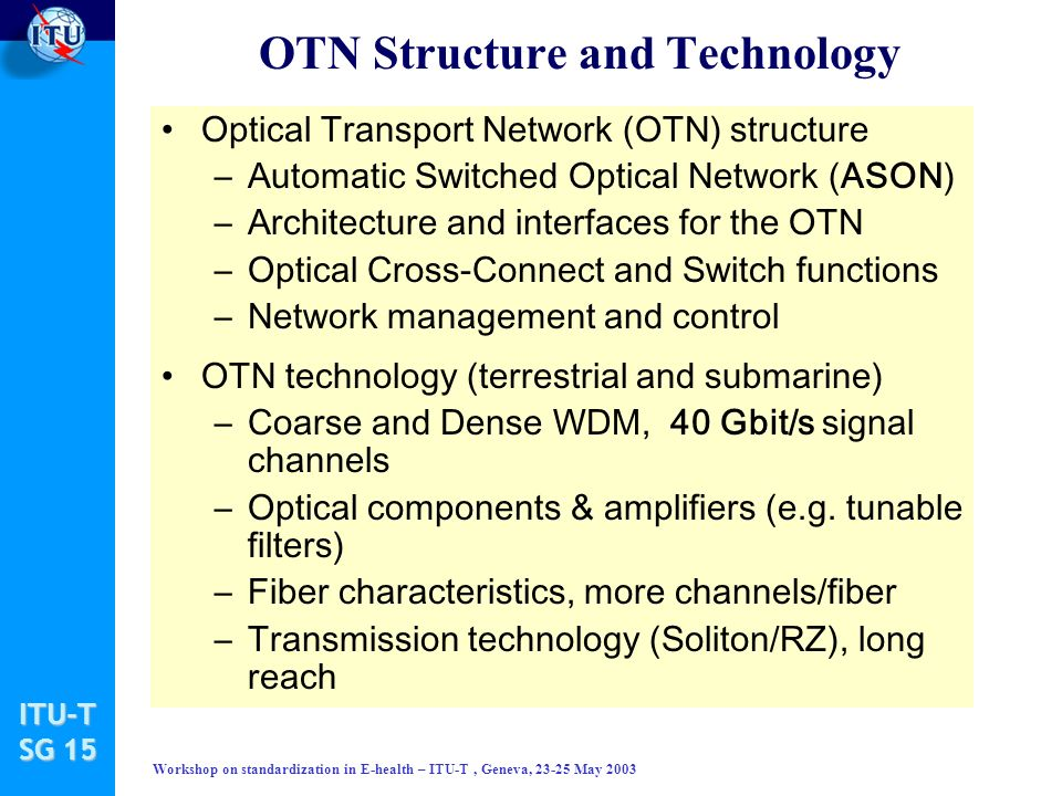 ITU-T SG 15 Workshop on standardization in E-health – ITU-T, Geneva, 23-25 May 2003 Optical Transport Network (OTN) structure –Automatic Switched Optical Network (ASON) –Architecture and interfaces for the OTN –Optical Cross-Connect and Switch functions –Network management and control OTN technology (terrestrial and submarine) –Coarse and Dense WDM, 40 Gbit/s signal channels –Optical components & amplifiers (e.g.