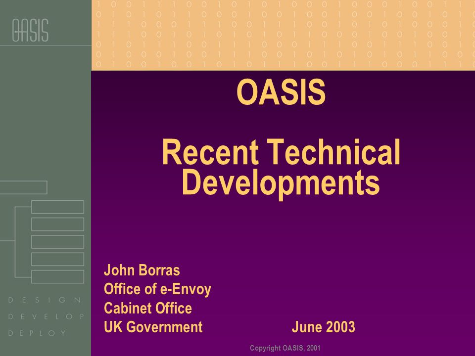 Copyright OASIS, 2001 OASIS Recent Technical Developments John Borras Office of e-Envoy Cabinet Office UK Government June 2003