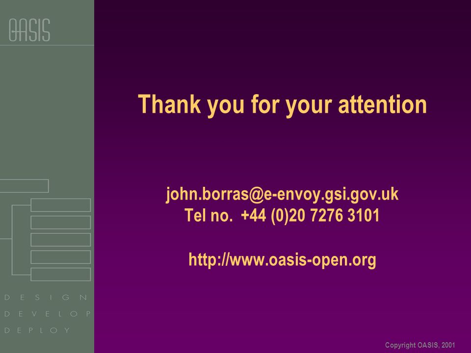 Copyright OASIS, 2001 Thank you for your attention john.borras@e-envoy.gsi.gov.uk Tel no.