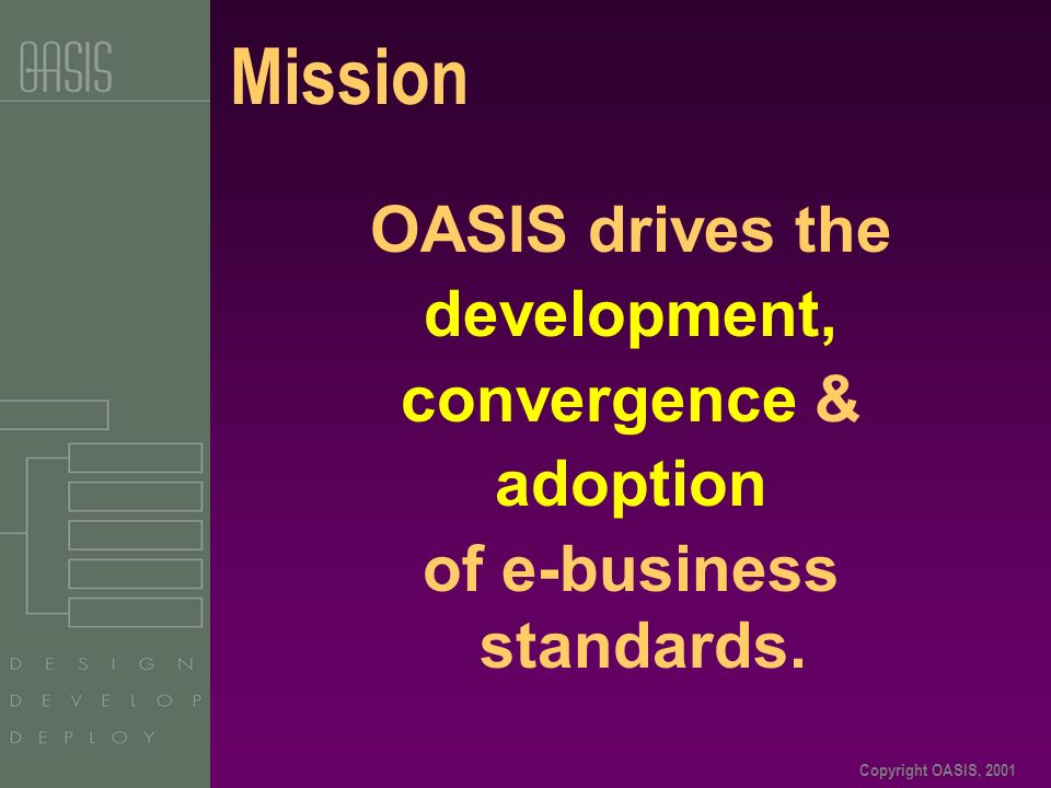 Copyright OASIS, 2001 Mission OASIS drives the development, convergence & adoption of e-business standards.