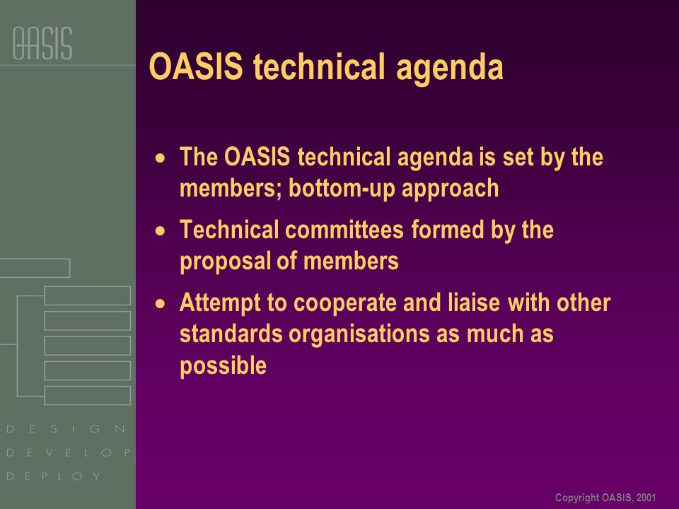 Copyright OASIS, 2001 OASIS technical agenda The OASIS technical agenda is set by the members; bottom-up approach Technical committees formed by the proposal of members Attempt to cooperate and liaise with other standards organisations as much as possible