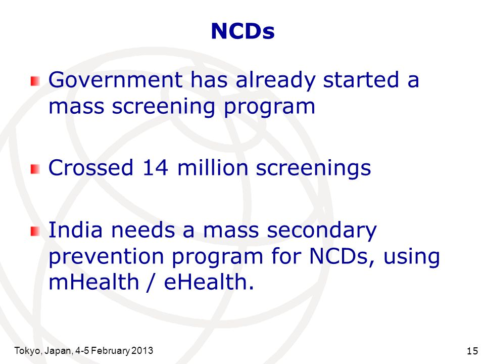 Tokyo, Japan, 4-5 February 2013 15 NCDs Government has already started a mass screening program Crossed 14 million screenings India needs a mass secondary prevention program for NCDs, using mHealth / eHealth.