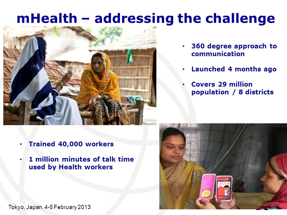 mHealth – addressing the challenge Tokyo, Japan, 4-5 February 2013 18 360 degree approach to communication Launched 4 months ago Covers 29 million population / 8 districts Trained 40,000 workers 1 million minutes of talk time used by Health workers