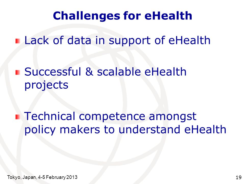 Tokyo, Japan, 4-5 February 2013 19 Challenges for eHealth Lack of data in support of eHealth Successful & scalable eHealth projects Technical competence amongst policy makers to understand eHealth
