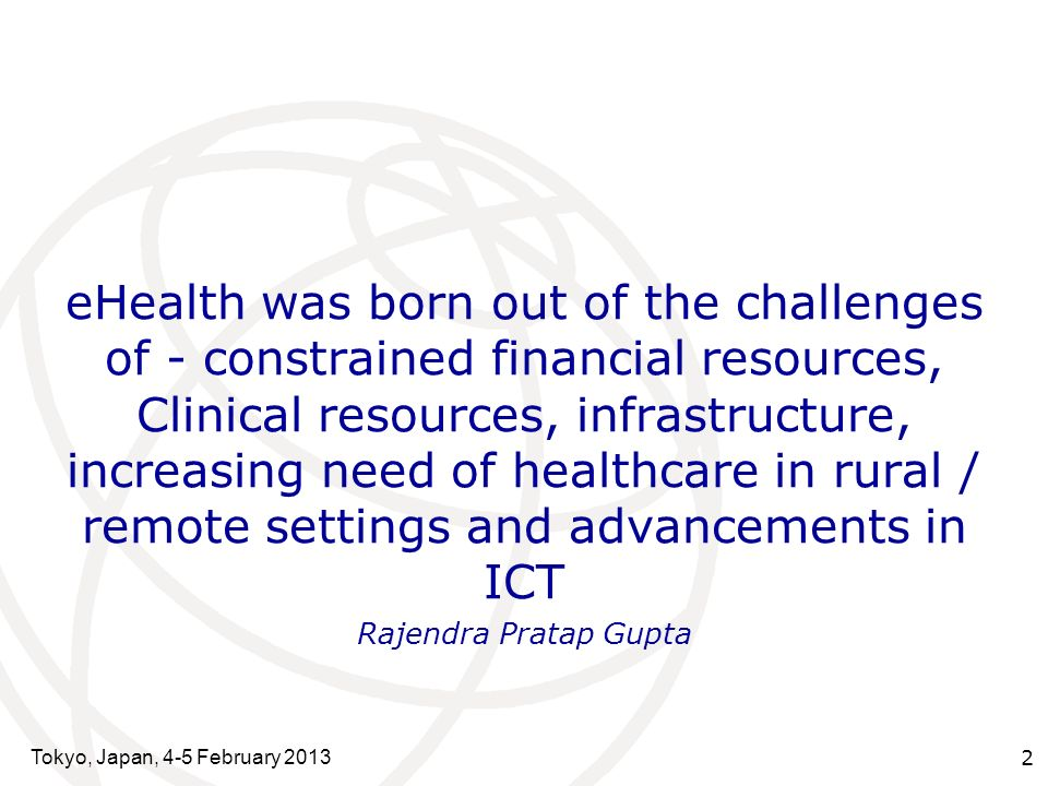 Tokyo, Japan, 4-5 February 2013 2 eHealth was born out of the challenges of - constrained financial resources, Clinical resources, infrastructure, increasing need of healthcare in rural / remote settings and advancements in ICT Rajendra Pratap Gupta