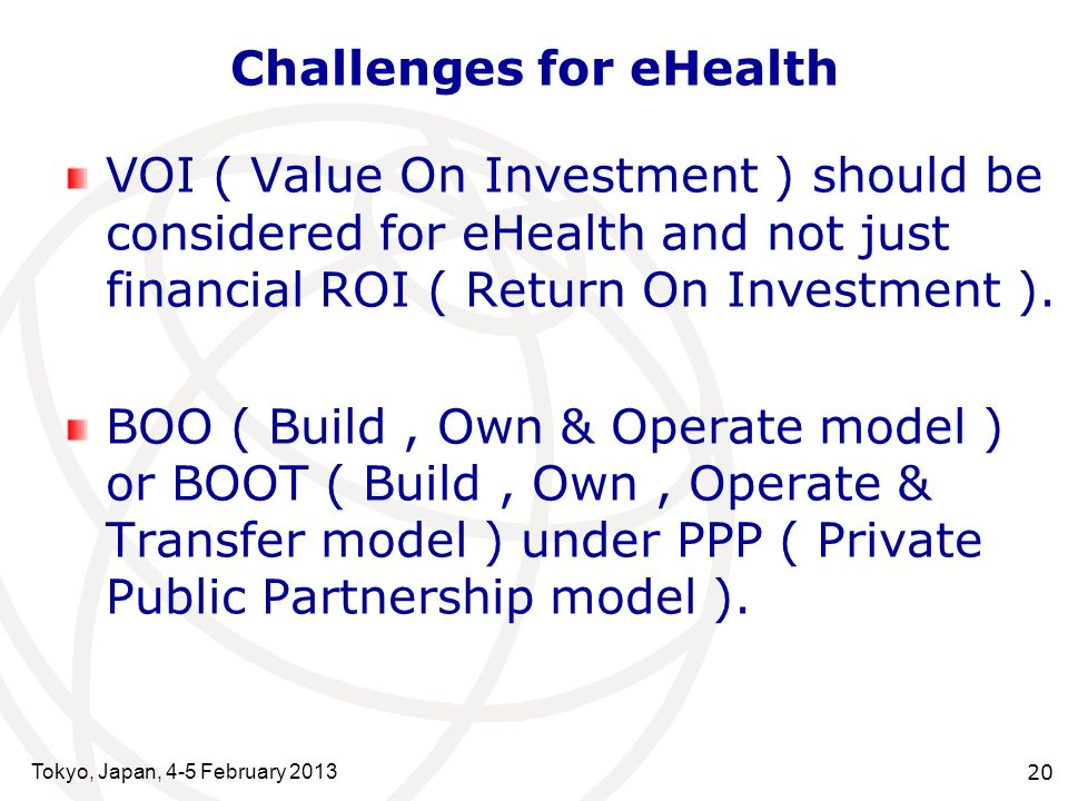 Tokyo, Japan, 4-5 February 2013 20 Challenges for eHealth VOI ( Value On Investment ) should be considered for eHealth and not just financial ROI ( Return On Investment ).