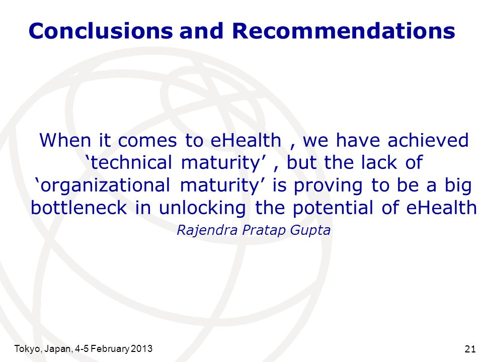 Conclusions and Recommendations Tokyo, Japan, 4-5 February 2013 21 When it comes to eHealth, we have achievedtechnical maturity, but the lack oforganizational maturity is proving to be a big bottleneck in unlocking the potential of eHealth Rajendra Pratap Gupta