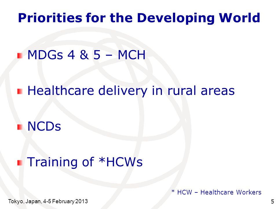 Tokyo, Japan, 4-5 February 2013 5 Priorities for the Developing World MDGs 4 & 5 – MCH Healthcare delivery in rural areas NCDs Training of *HCWs * HCW – Healthcare Workers