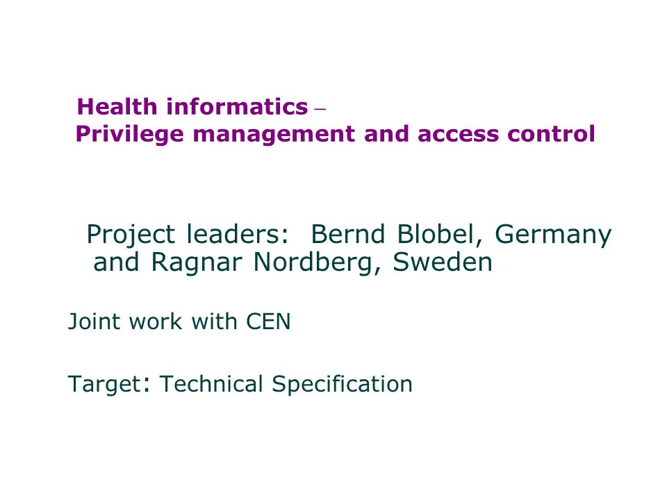 Health informatics – Privilege management and access control Project leaders: Bernd Blobel, Germany and Ragnar Nordberg, Sweden Joint work with CEN Target : Technical Specification