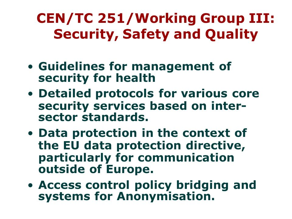CEN/TC 251/Working Group III: Security, Safety and Quality Guidelines for management of security for health Detailed protocols for various core security services based on inter- sector standards.