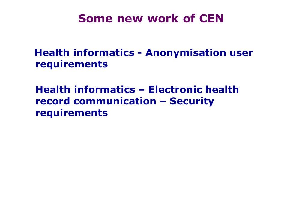 Some new work of CEN Health informatics - Anonymisation user requirements Health informatics – Electronic health record communication – Security requirements