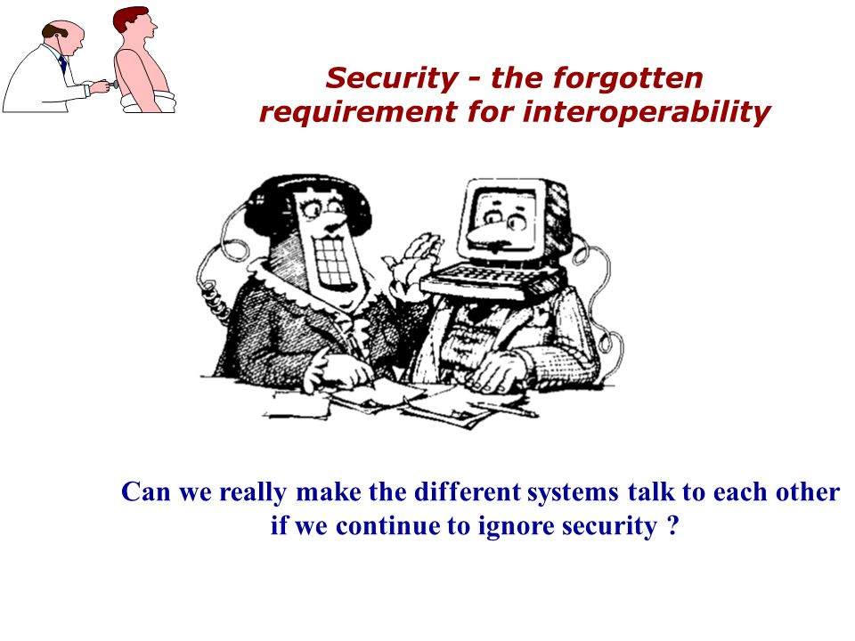 Security - the forgotten requirement for interoperability Can we really make the different systems talk to each other if we continue to ignore security