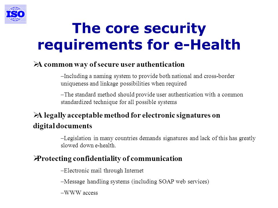 The core security requirements for e-Health A common way of secure user authentication –Including a naming system to provide both national and cross-border uniqueness and linkage possibilities when required –The standard method should provide user authentication with a common standardized technique for all possible systems A legally acceptable method for electronic signatures on digital documents –Legislation in many countries demands signatures and lack of this has greatly slowed down e-health.