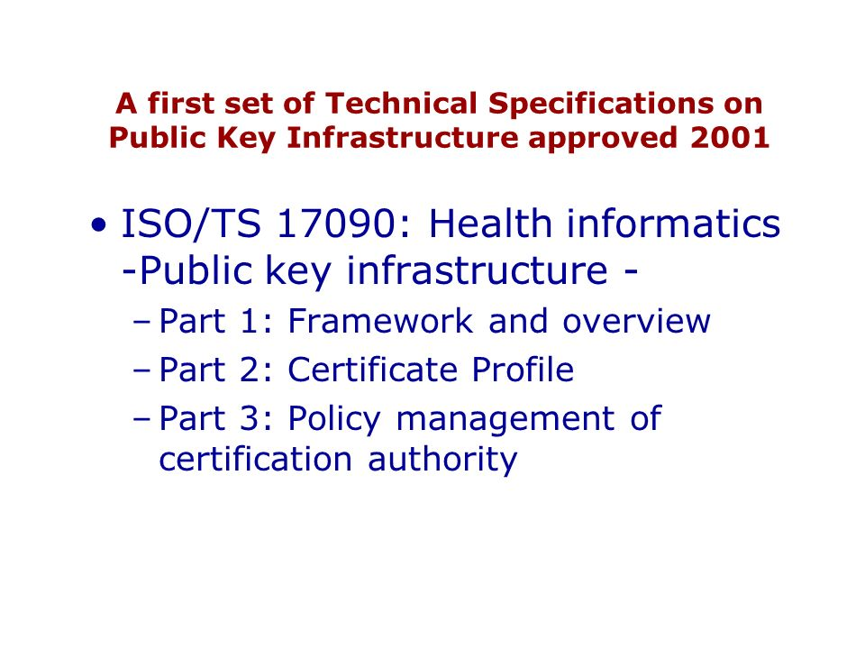 A first set of Technical Specifications on Public Key Infrastructure approved 2001 ISO/TS 17090: Health informatics -Public key infrastructure - –Part 1: Framework and overview –Part 2: Certificate Profile –Part 3: Policy management of certification authority