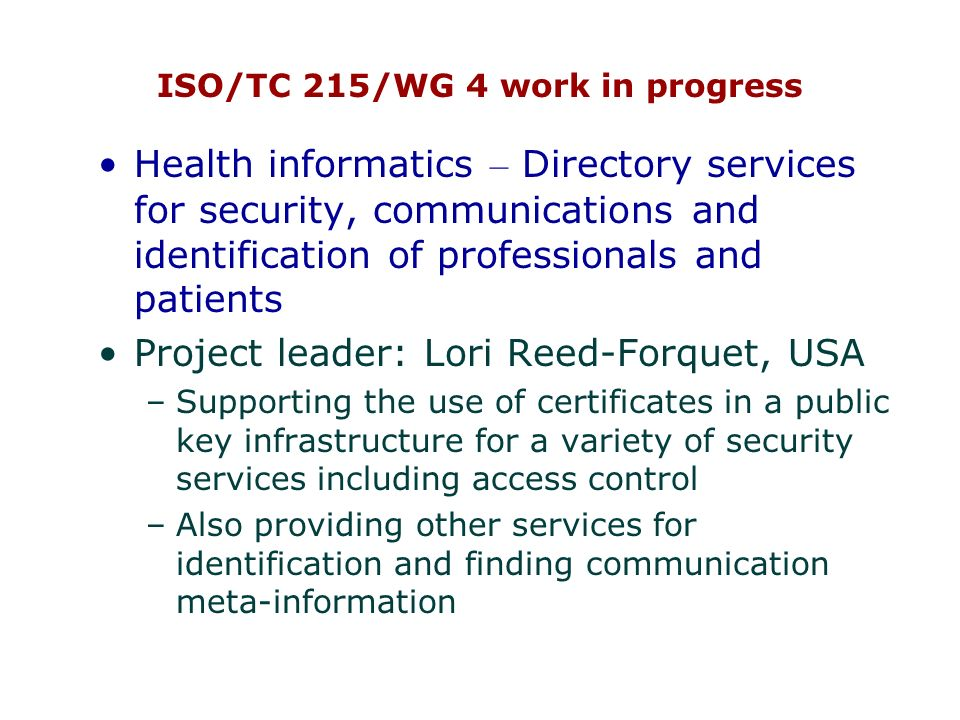 ISO/TC 215/WG 4 work in progress Health informatics – Directory services for security, communications and identification of professionals and patients Project leader: Lori Reed-Forquet, USA –Supporting the use of certificates in a public key infrastructure for a variety of security services including access control –Also providing other services for identification and finding communication meta-information