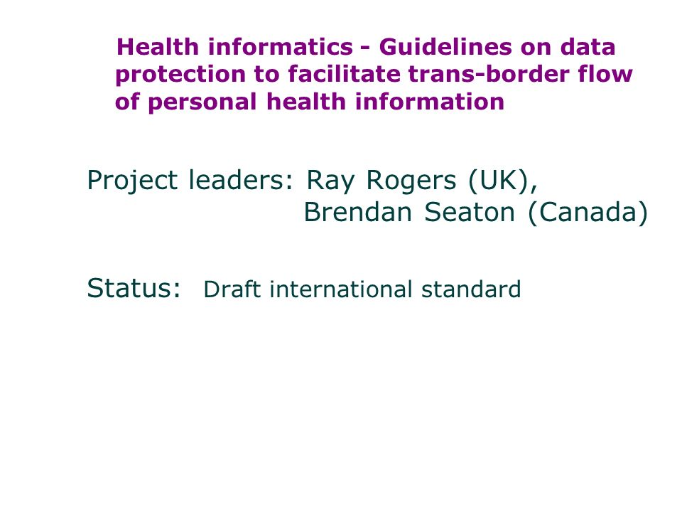 Health informatics - Guidelines on data protection to facilitate trans-border flow of personal health information Project leaders: Ray Rogers (UK), Brendan Seaton (Canada) Status: Draft international standard