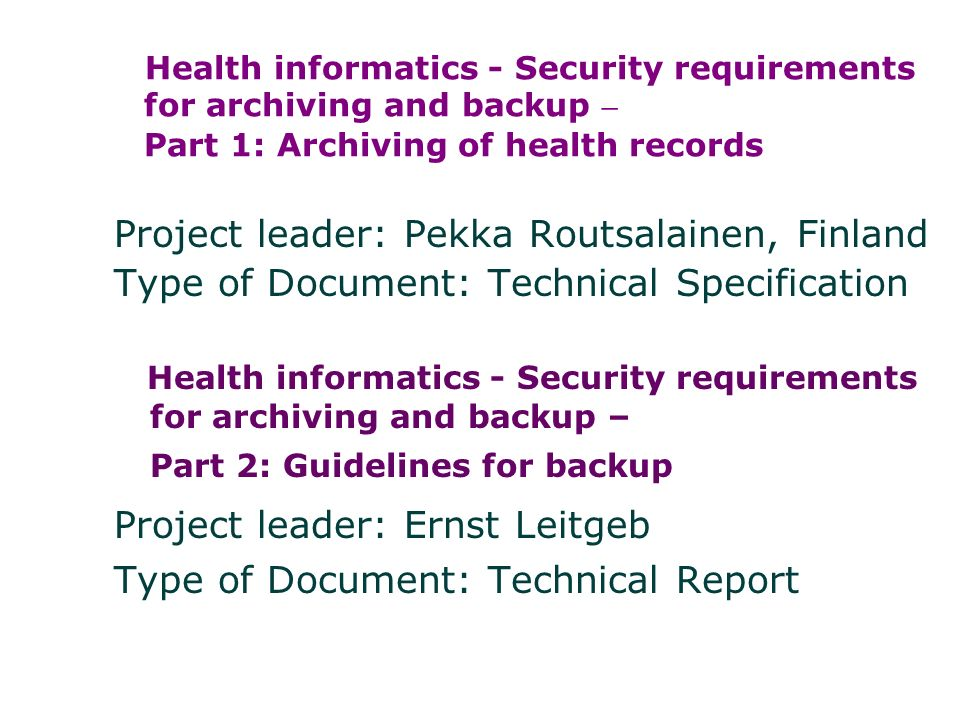 Health informatics - Security requirements for archiving and backup – Part 1: Archiving of health records Project leader: Pekka Routsalainen, Finland Type of Document: Technical Specification Health informatics - Security requirements for archiving and backup – Part 2: Guidelines for backup Project leader: Ernst Leitgeb Type of Document: Technical Report