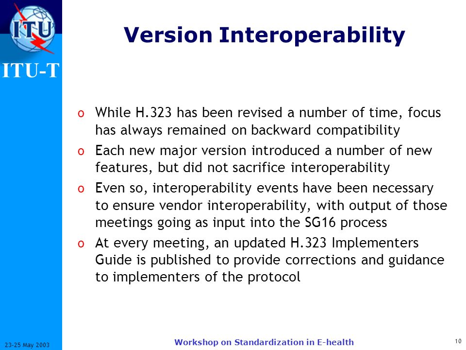 ITU-T 10 23-25 May 2003 Workshop on Standardization in E-health Version Interoperability o While H.323 has been revised a number of time, focus has always remained on backward compatibility o Each new major version introduced a number of new features, but did not sacrifice interoperability o Even so, interoperability events have been necessary to ensure vendor interoperability, with output of those meetings going as input into the SG16 process o At every meeting, an updated H.323 Implementers Guide is published to provide corrections and guidance to implementers of the protocol