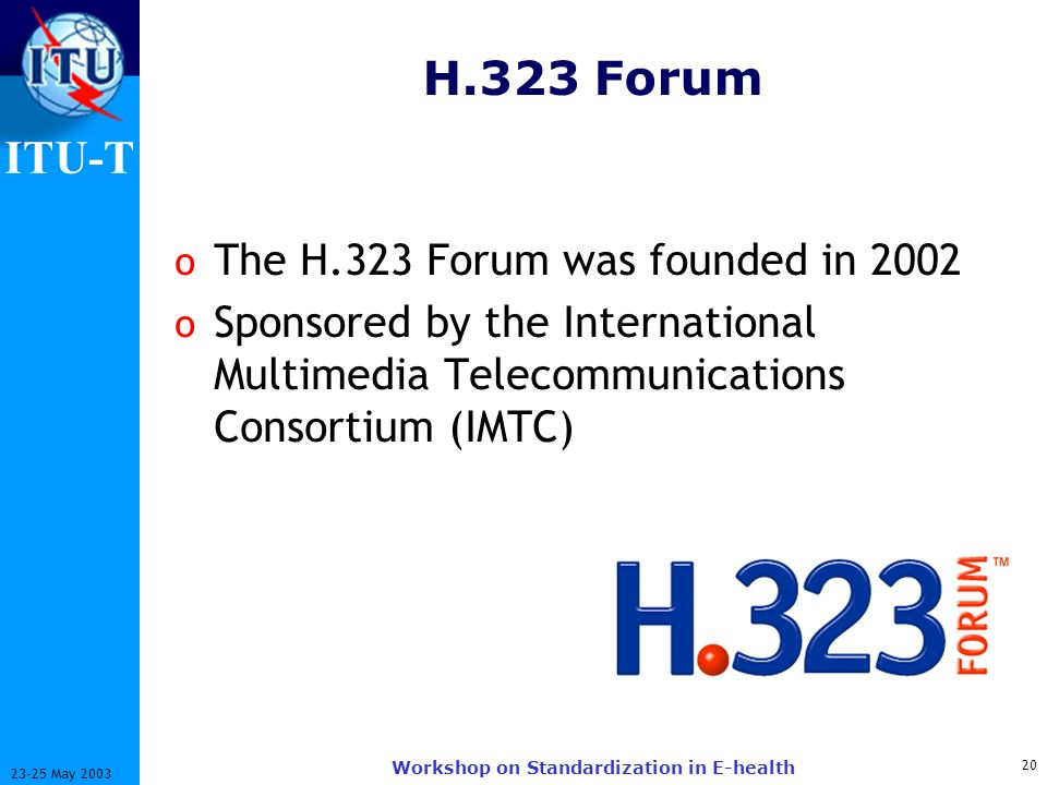 ITU-T 20 23-25 May 2003 Workshop on Standardization in E-health H.323 Forum o The H.323 Forum was founded in 2002 o Sponsored by the International Multimedia Telecommunications Consortium (IMTC)