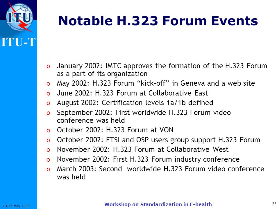 ITU-T 22 23-25 May 2003 Workshop on Standardization in E-health Notable H.323 Forum Events o January 2002: IMTC approves the formation of the H.323 Forum as a part of its organization o May 2002: H.323 Forum kick-off in Geneva and a web site o June 2002: H.323 Forum at Collaborative East o August 2002: Certification levels 1a/1b defined o September 2002: First worldwide H.323 Forum video conference was held o October 2002: H.323 Forum at VON o October 2002: ETSI and OSP users group support H.323 Forum o November 2002: H.323 Forum at Collaborative West o November 2002: First H.323 Forum industry conference o March 2003: Second worldwide H.323 Forum video conference was held