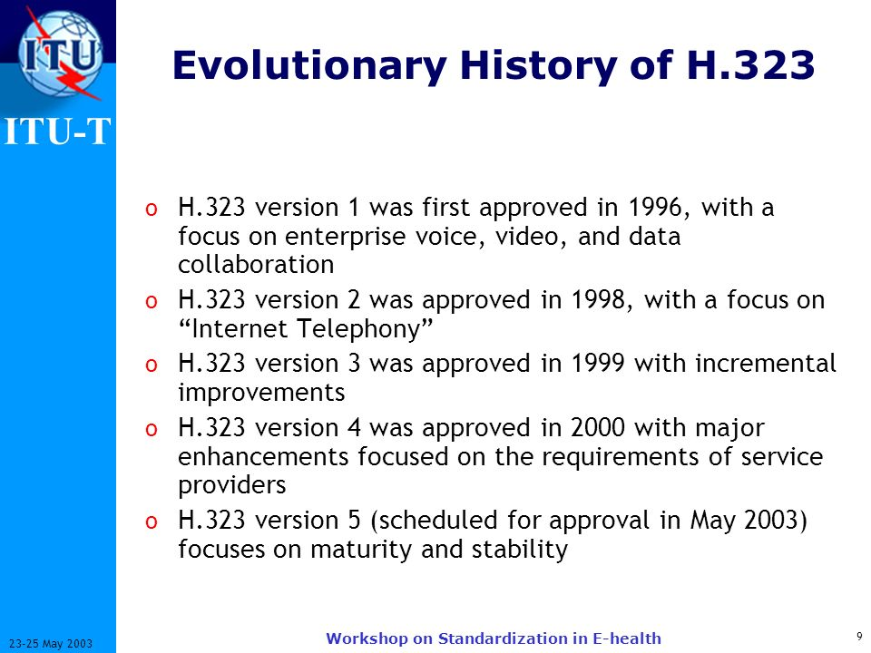 ITU-T 9 23-25 May 2003 Workshop on Standardization in E-health Evolutionary History of H.323 o H.323 version 1 was first approved in 1996, with a focus on enterprise voice, video, and data collaboration o H.323 version 2 was approved in 1998, with a focus on Internet Telephony o H.323 version 3 was approved in 1999 with incremental improvements o H.323 version 4 was approved in 2000 with major enhancements focused on the requirements of service providers o H.323 version 5 (scheduled for approval in May 2003) focuses on maturity and stability