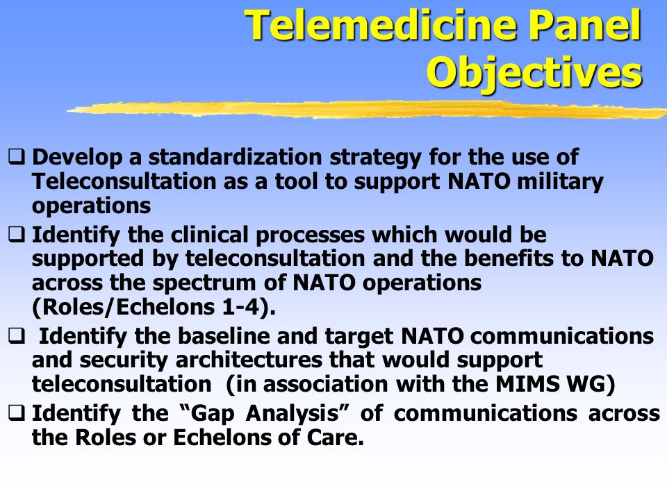 Develop a standardization strategy for the use of Teleconsultation as a tool to support NATO military operations Identify the clinical processes which would be supported by teleconsultation and the benefits to NATO across the spectrum of NATO operations (Roles/Echelons 1-4).