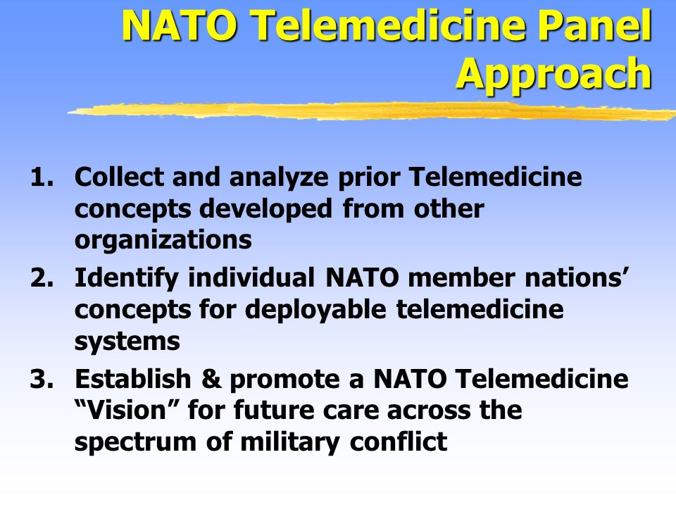 1.Collect and analyze prior Telemedicine concepts developed from other organizations 2.Identify individual NATO member nations concepts for deployable telemedicine systems 3.Establish & promote a NATO Telemedicine Vision for future care across the spectrum of military conflict NATO Telemedicine Panel Approach