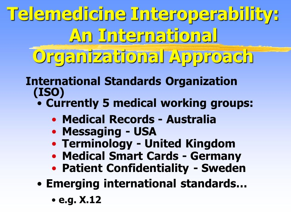 Telemedicine Interoperability: An International Organizational Approach International Standards Organization (ISO) Currently 5 medical working groups: Medical Records - Australia Messaging - USA Terminology - United Kingdom Medical Smart Cards - Germany Patient Confidentiality - Sweden Emerging international standards… e.g.