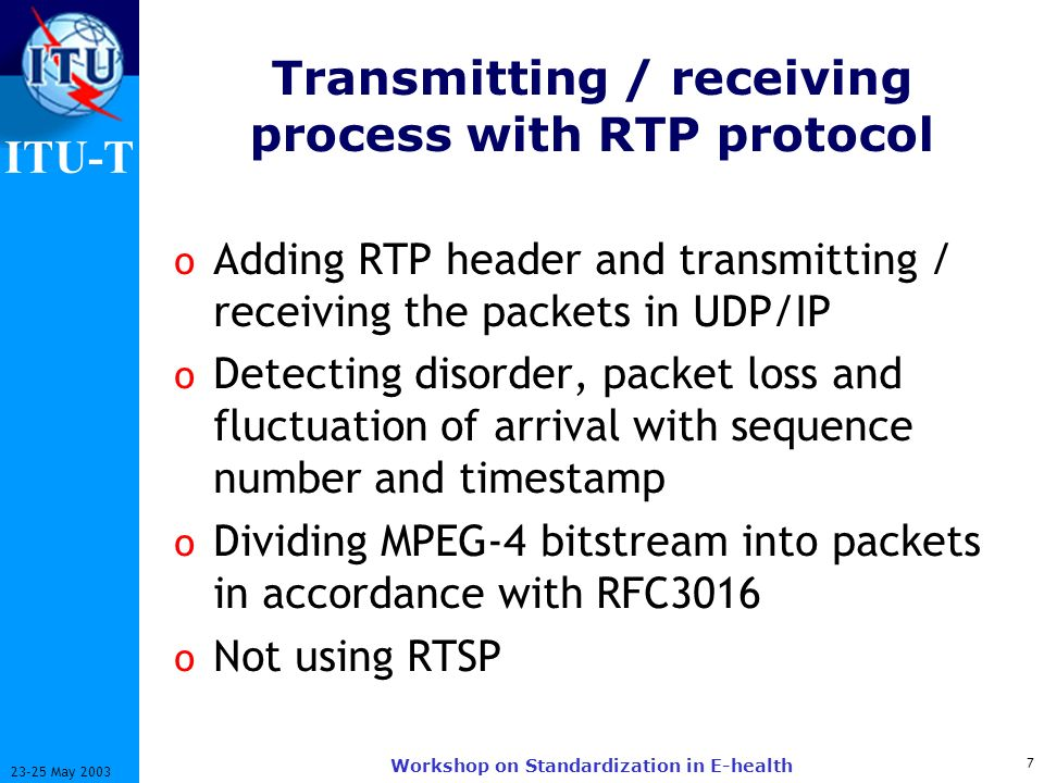 ITU-T 7 23-25 May 2003 Workshop on Standardization in E-health Transmitting / receiving process with RTP protocol o Adding RTP header and transmitting / receiving the packets in UDP/IP o Detecting disorder, packet loss and fluctuation of arrival with sequence number and timestamp o Dividing MPEG-4 bitstream into packets in accordance with RFC3016 o Not using RTSP