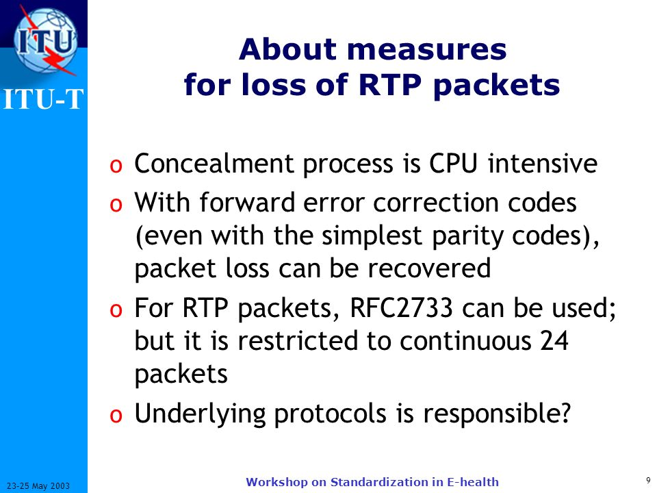 ITU-T 9 23-25 May 2003 Workshop on Standardization in E-health About measures for loss of RTP packets o Concealment process is CPU intensive o With forward error correction codes (even with the simplest parity codes), packet loss can be recovered o For RTP packets, RFC2733 can be used; but it is restricted to continuous 24 packets o Underlying protocols is responsible