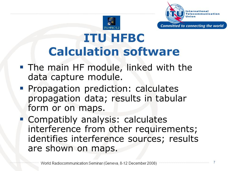 World Radiocommunication Seminar (Geneva, 8-12 December 2008) 7 ITU HFBC Calculation software The main HF module, linked with the data capture module.