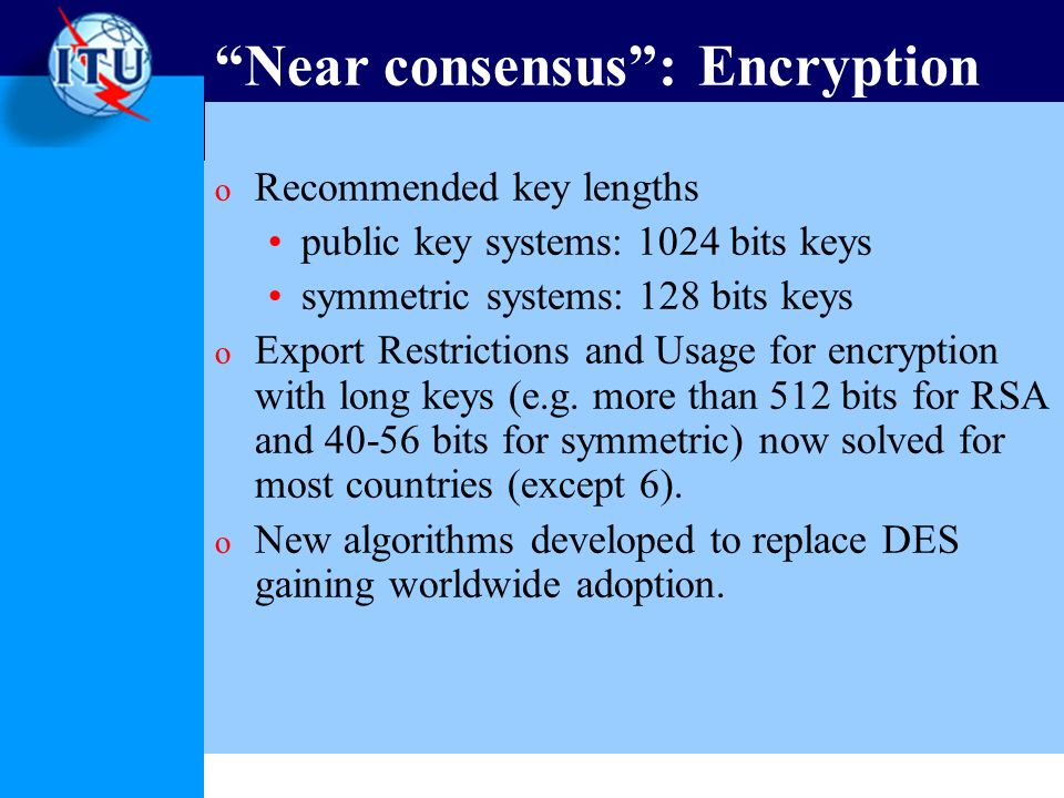 Near consensus: Encryption o Recommended key lengths public key systems: 1024 bits keys symmetric systems: 128 bits keys o Export Restrictions and Usage for encryption with long keys (e.g.