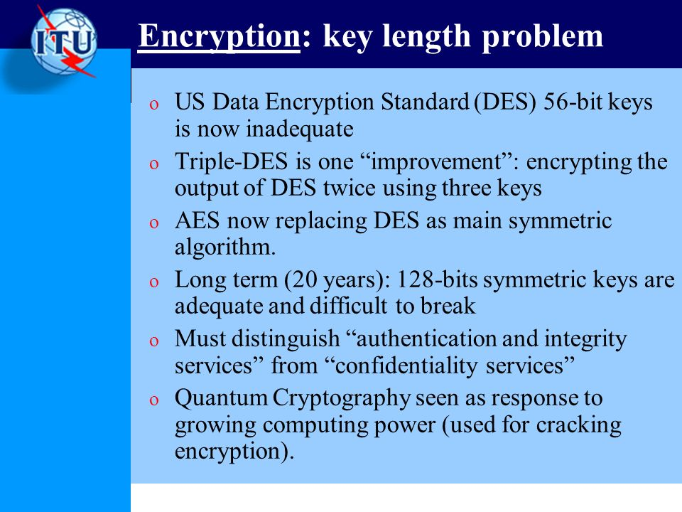 Encryption: key length problem o US Data Encryption Standard (DES) 56-bit keys is now inadequate o Triple-DES is one improvement: encrypting the output of DES twice using three keys o AES now replacing DES as main symmetric algorithm.