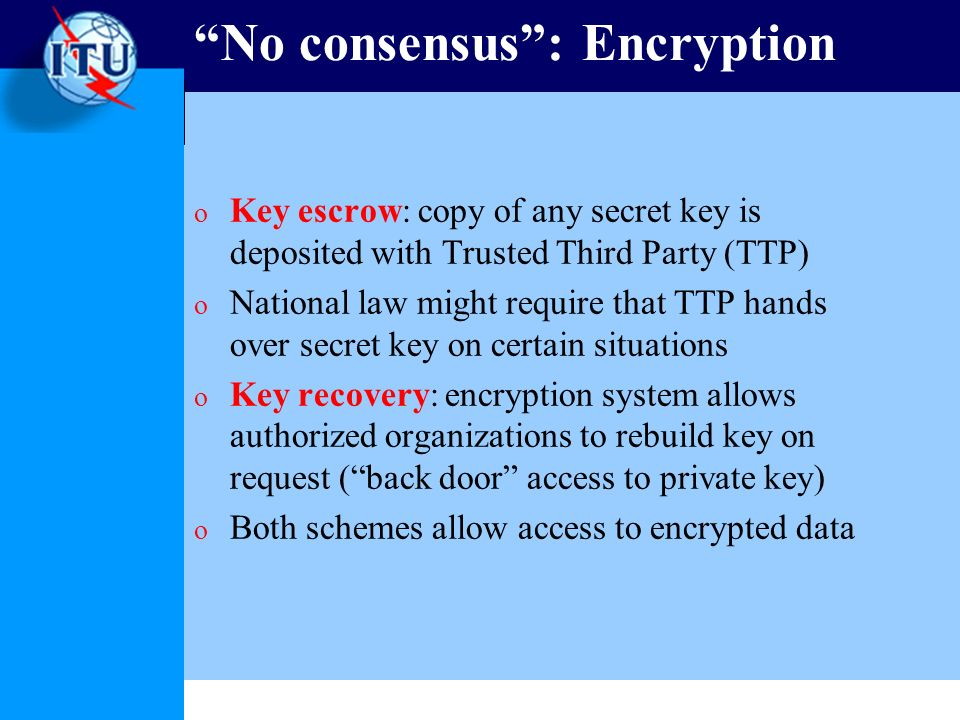 No consensus: Encryption o Key escrow: copy of any secret key is deposited with Trusted Third Party (TTP) o National law might require that TTP hands over secret key on certain situations o Key recovery: encryption system allows authorized organizations to rebuild key on request (back door access to private key) o Both schemes allow access to encrypted data