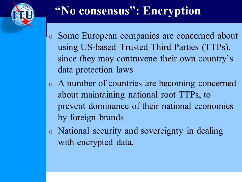No consensus: Encryption o Some European companies are concerned about using US-based Trusted Third Parties (TTPs), since they may contravene their own countrys data protection laws o A number of countries are becoming concerned about maintaining national root TTPs, to prevent dominance of their national economies by foreign brands o National security and sovereignty in dealing with encrypted data.