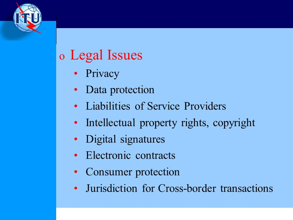o Legal Issues Privacy Data protection Liabilities of Service Providers Intellectual property rights, copyright Digital signatures Electronic contracts Consumer protection Jurisdiction for Cross-border transactions