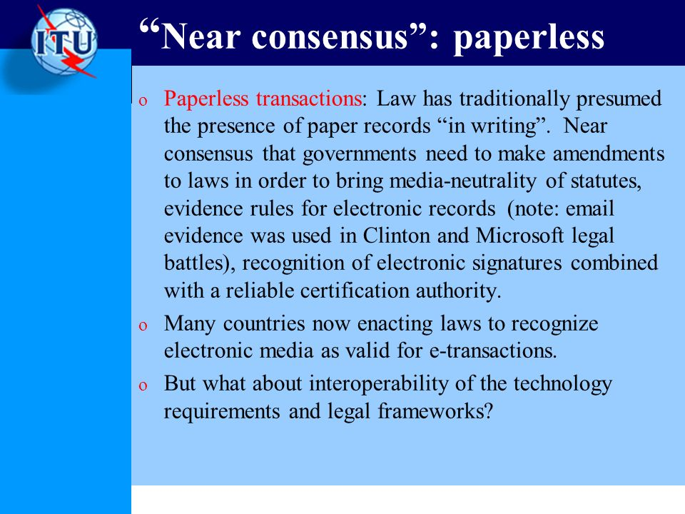 Near consensus: paperless o Paperless transactions: Law has traditionally presumed the presence of paper records in writing.
