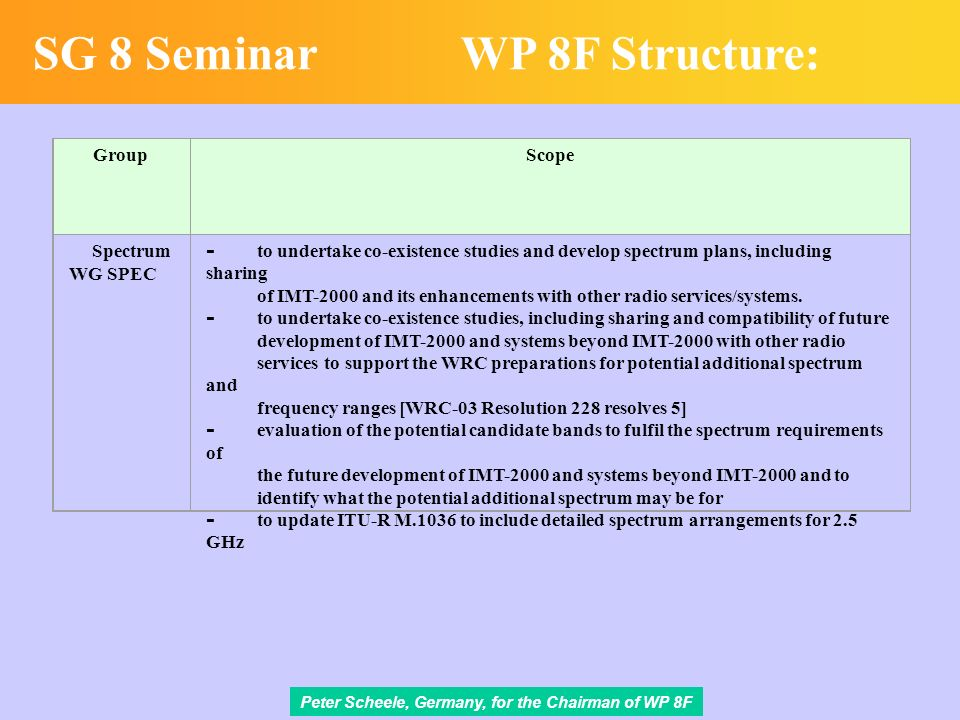 Peter Scheele, Germany, for the Chairman of WP 8F SG 8 SeminarWP 8F Structure: GroupScope Spectrum WG SPEC - to undertake co-existence studies and develop spectrum plans, including sharing of IMT-2000 and its enhancements with other radio services/systems.