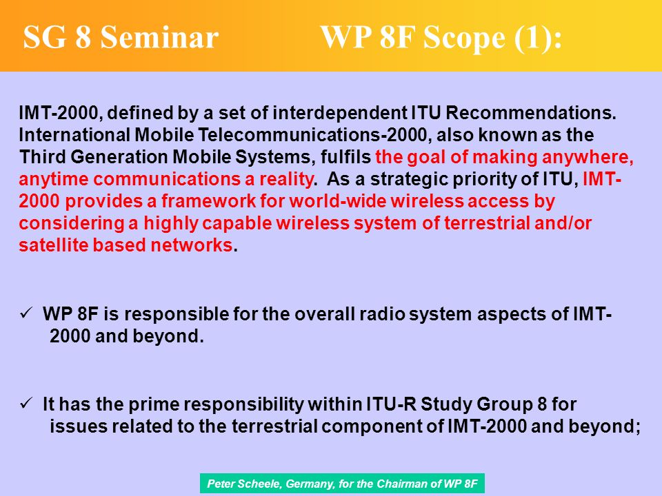 Peter Scheele, Germany, for the Chairman of WP 8F SG 8 SeminarWP 8F Scope (1): IMT-2000, defined by a set of interdependent ITU Recommendations.