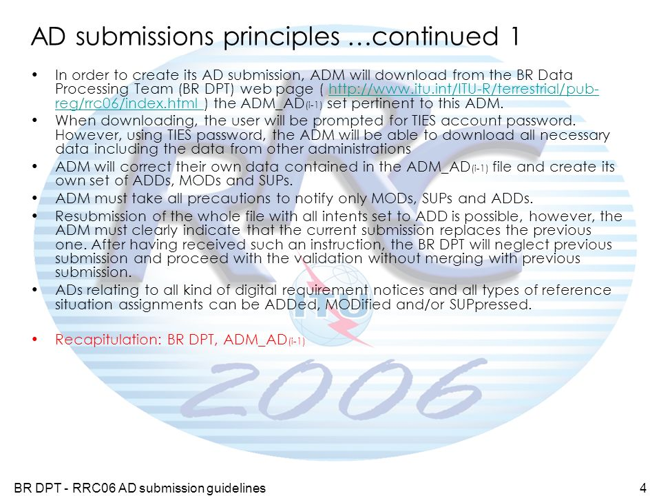 BR DPT - RRC06 AD submission guidelines4 AD submissions principles …continued 1 In order to create its AD submission, ADM will download from the BR Data Processing Team (BR DPT) web page ( http://www.itu.int/ITU-R/terrestrial/pub- reg/rrc06/index.html ) the ADM_AD (i-1) set pertinent to this ADM.http://www.itu.int/ITU-R/terrestrial/pub- reg/rrc06/index.html When downloading, the user will be prompted for TIES account password.