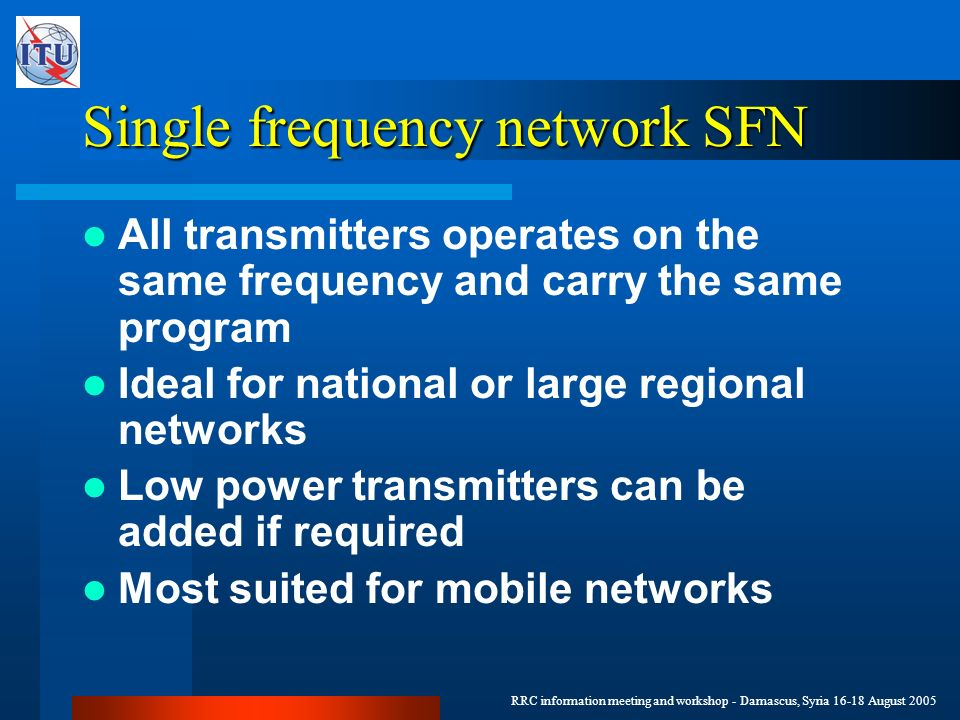 RRC information meeting and workshop - Damascus, Syria 16-18 August 2005 Single frequency network SFN All transmitters operates on the same frequency and carry the same program Ideal for national or large regional networks Low power transmitters can be added if required Most suited for mobile networks