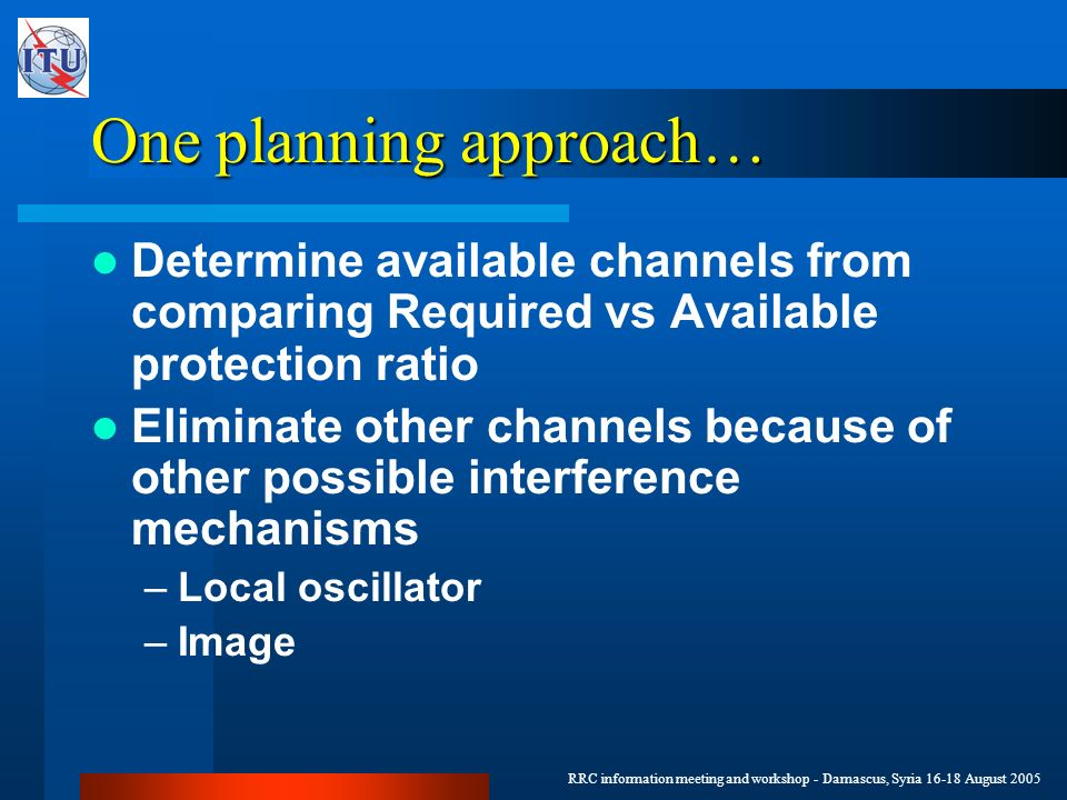 RRC information meeting and workshop - Damascus, Syria 16-18 August 2005 One planning approach… Determine available channels from comparing Required vs Available protection ratio Eliminate other channels because of other possible interference mechanisms –Local oscillator –Image