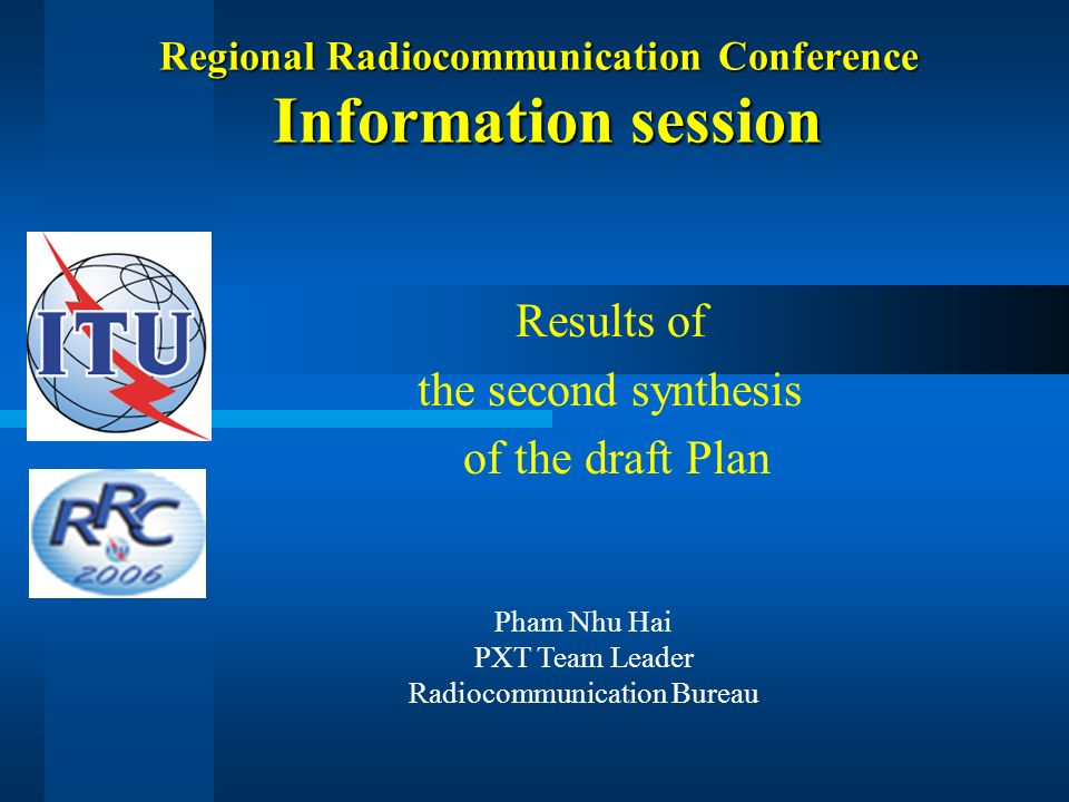 Regional Radiocommunication Conference Information session Results of the second synthesis of the draft Plan Pham Nhu Hai PXT Team Leader Radiocommunication Bureau