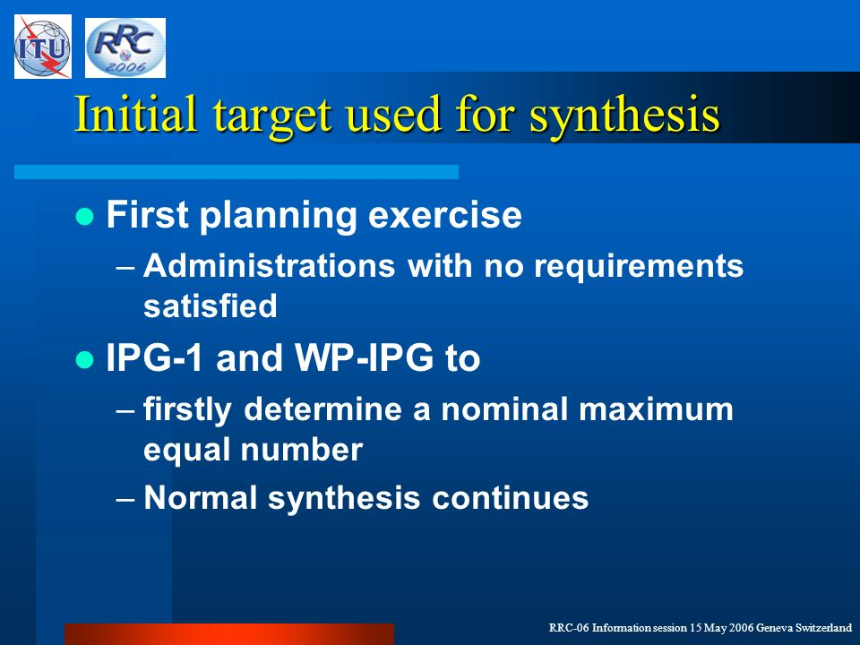 RRC-06 Information session 15 May 2006 Geneva Switzerland Initial target used for synthesis First planning exercise –Administrations with no requirements satisfied IPG-1 and WP-IPG to –firstly determine a nominal maximum equal number –Normal synthesis continues