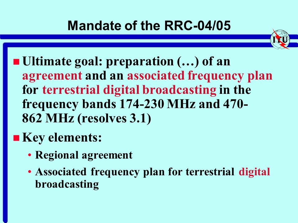 Mandate of the RRC-04/05 n Ultimate goal: preparation (…) of an agreement and an associated frequency plan for terrestrial digital broadcasting in the frequency bands 174-230 MHz and 470- 862 MHz (resolves 3.1) n Key elements: Regional agreement Associated frequency plan for terrestrial digital broadcasting