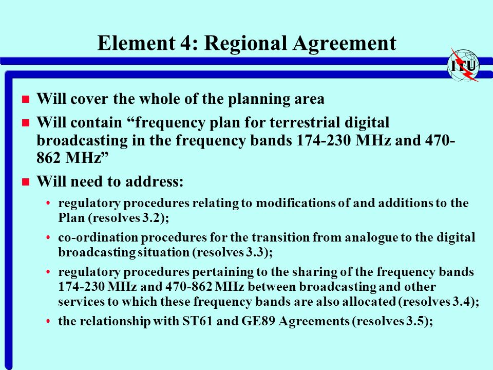 Element 4: Regional Agreement n Will cover the whole of the planning area n Will contain frequency plan for terrestrial digital broadcasting in the frequency bands 174-230 MHz and 470- 862 MHz n Will need to address: regulatory procedures relating to modifications of and additions to the Plan (resolves 3.2); co-ordination procedures for the transition from analogue to the digital broadcasting situation (resolves 3.3); regulatory procedures pertaining to the sharing of the frequency bands 174-230 MHz and 470-862 MHz between broadcasting and other services to which these frequency bands are also allocated (resolves 3.4); the relationship with ST61 and GE89 Agreements (resolves 3.5);