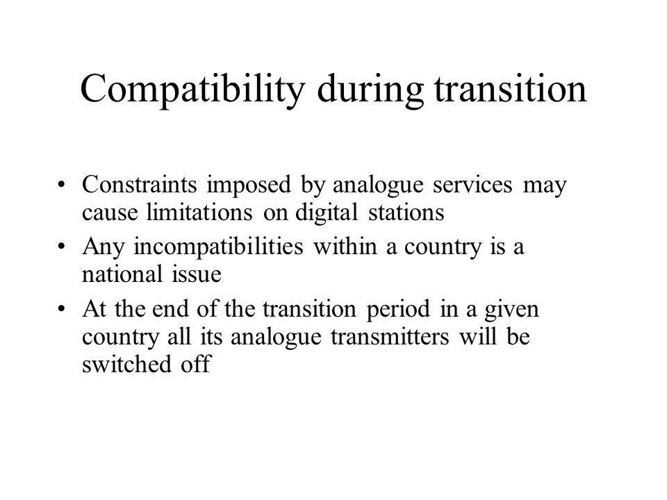 Compatibility during transition Constraints imposed by analogue services may cause limitations on digital stations Any incompatibilities within a country is a national issue At the end of the transition period in a given country all its analogue transmitters will be switched off
