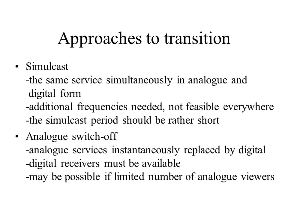 Approaches to transition Simulcast -the same service simultaneously in analogue and digital form -additional frequencies needed, not feasible everywhere -the simulcast period should be rather short Analogue switch-off -analogue services instantaneously replaced by digital -digital receivers must be available -may be possible if limited number of analogue viewers