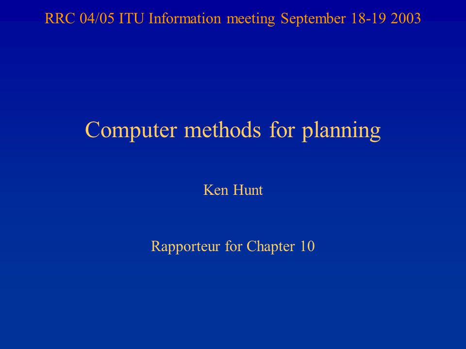 RRC 04/05 ITU Information meeting September 18-19 2003 Computer methods for planning Ken Hunt Rapporteur for Chapter 10